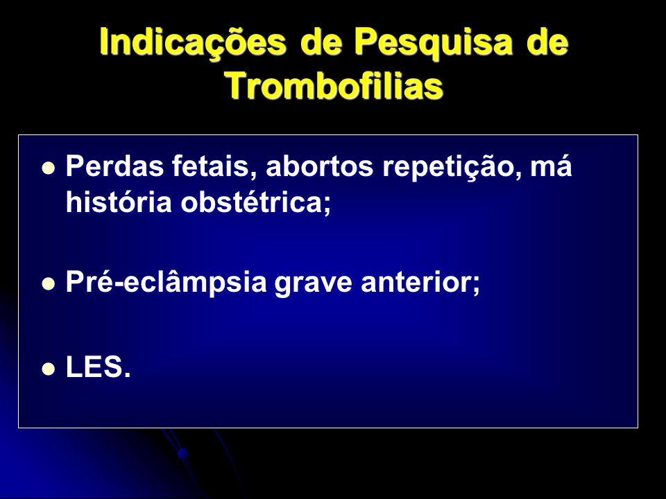 Indicações de Pesquisa de Trombofilias Perdas fetais, abortos repetição, má história obstétrica; Perdas fetais, abortos repetição, má história obstétrica; Pré-eclâmpsia grave anterior; Pré-eclâmpsia grave anterior; LES.
