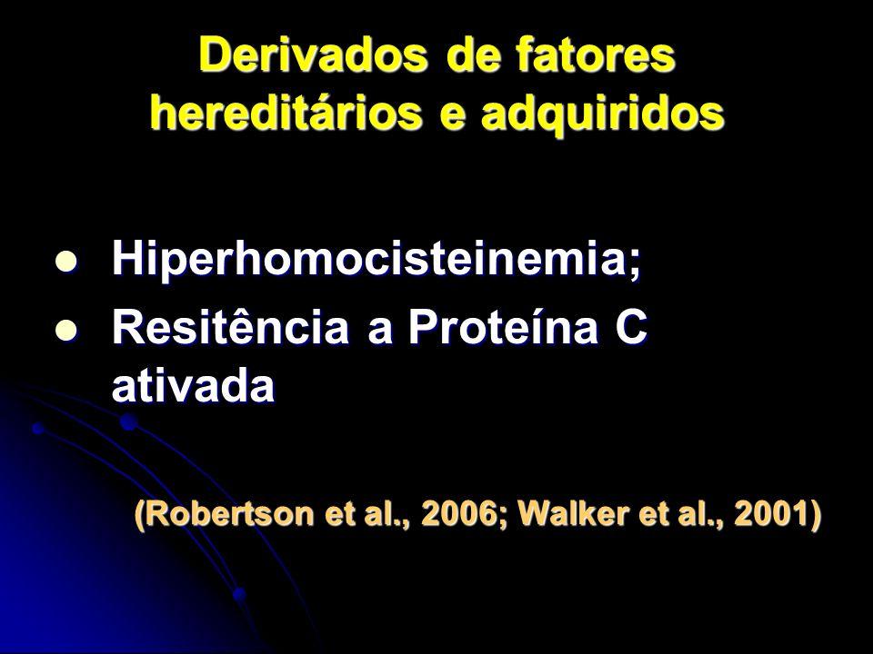 Derivados de fatores hereditários e adquiridos Hiperhomocisteinemia; Hiperhomocisteinemia; Resitência a Proteína C ativada Resitência a Proteína C ativada (Robertson et al., 2006; Walker et al., 2001)