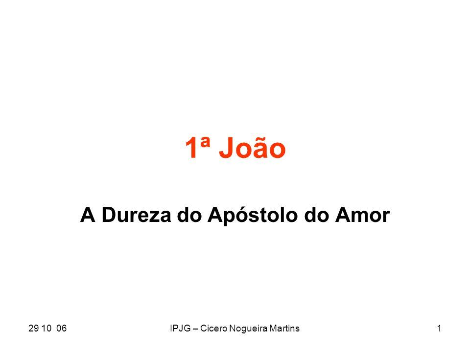 29 10 06IPJG – Cicero Nogueira Martins1 1ª João A Dureza do Apóstolo do Amor