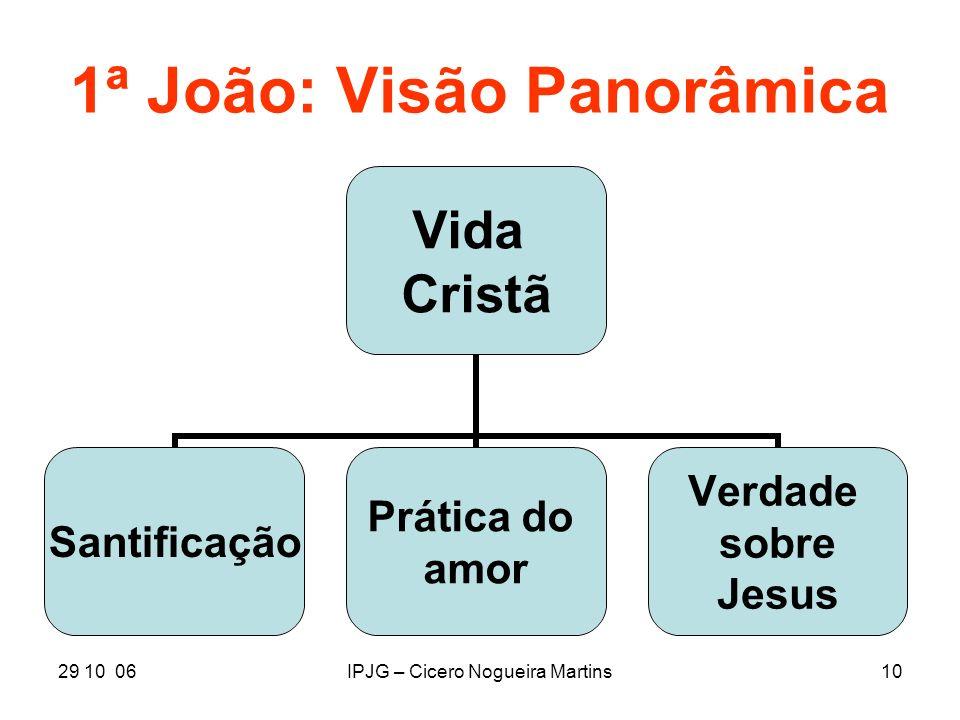 29 10 06IPJG – Cicero Nogueira Martins10 1ª João: Visão Panorâmica Vida Cristã Santificação Prática do amor Verdade sobre Jesus