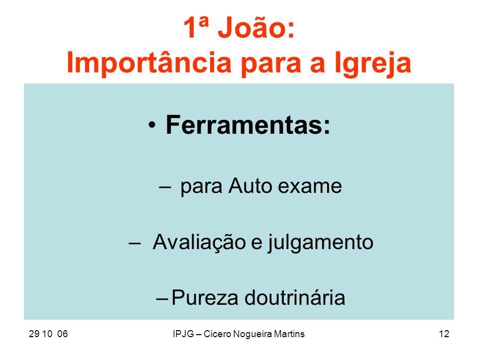 29 10 06IPJG – Cicero Nogueira Martins12 1ª João: Importância para a Igreja Ferramentas: – para Auto exame –Avaliação e julgamento –Pureza doutrinária