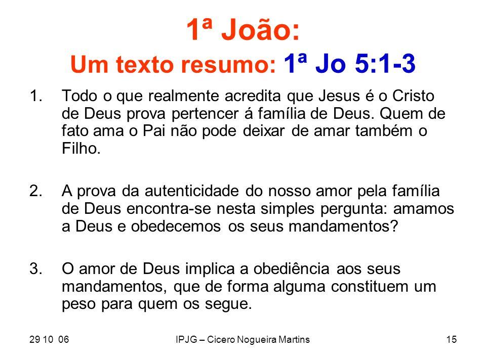 29 10 06IPJG – Cicero Nogueira Martins15 1ª João: Um texto resumo: 1ª Jo 5:1-3 1.Todo o que realmente acredita que Jesus é o Cristo de Deus prova pert