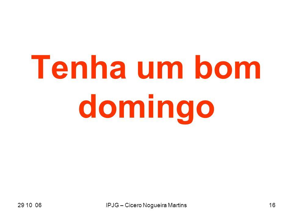 29 10 06IPJG – Cicero Nogueira Martins16 Tenha um bom domingo