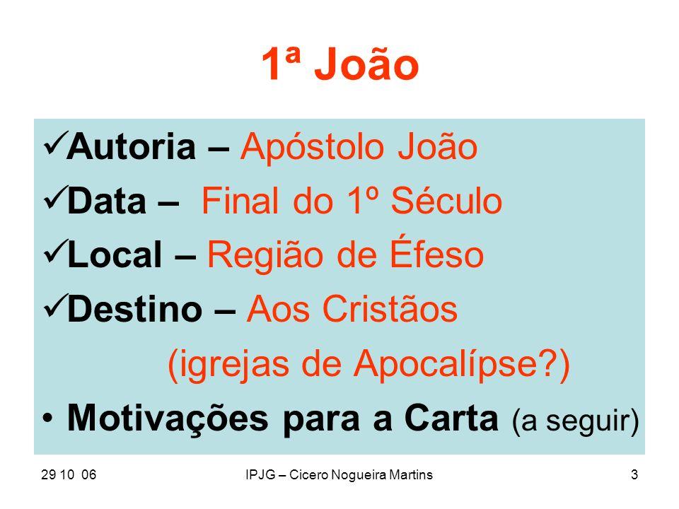 29 10 06IPJG – Cicero Nogueira Martins3 1ª João Autoria – Apóstolo João Data – Final do 1º Século Local – Região de Éfeso Destino – Aos Cristãos (igre