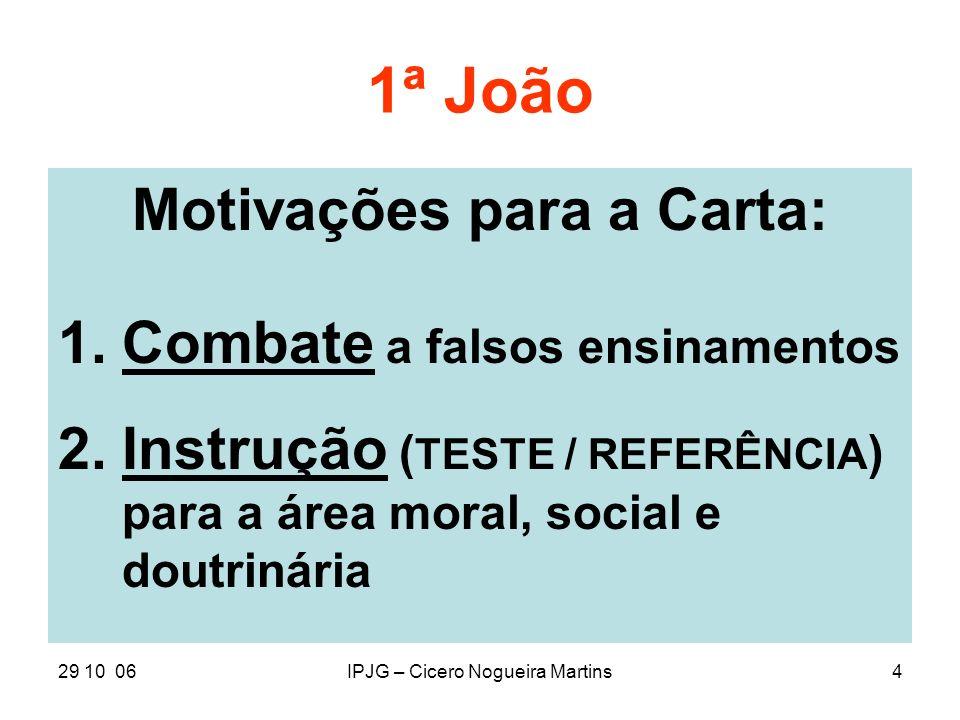 29 10 06IPJG – Cicero Nogueira Martins4 1ª João Motivações para a Carta: 1.Combate a falsos ensinamentos 2.Instrução ( TESTE / REFERÊNCIA ) para a áre