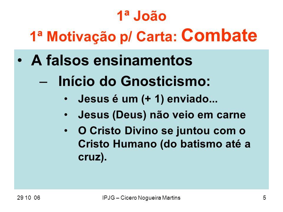 29 10 06IPJG – Cicero Nogueira Martins5 1ª João 1ª Motivação p/ Carta: Combate A falsos ensinamentos –Início do Gnosticismo: Jesus é um (+ 1) enviado.