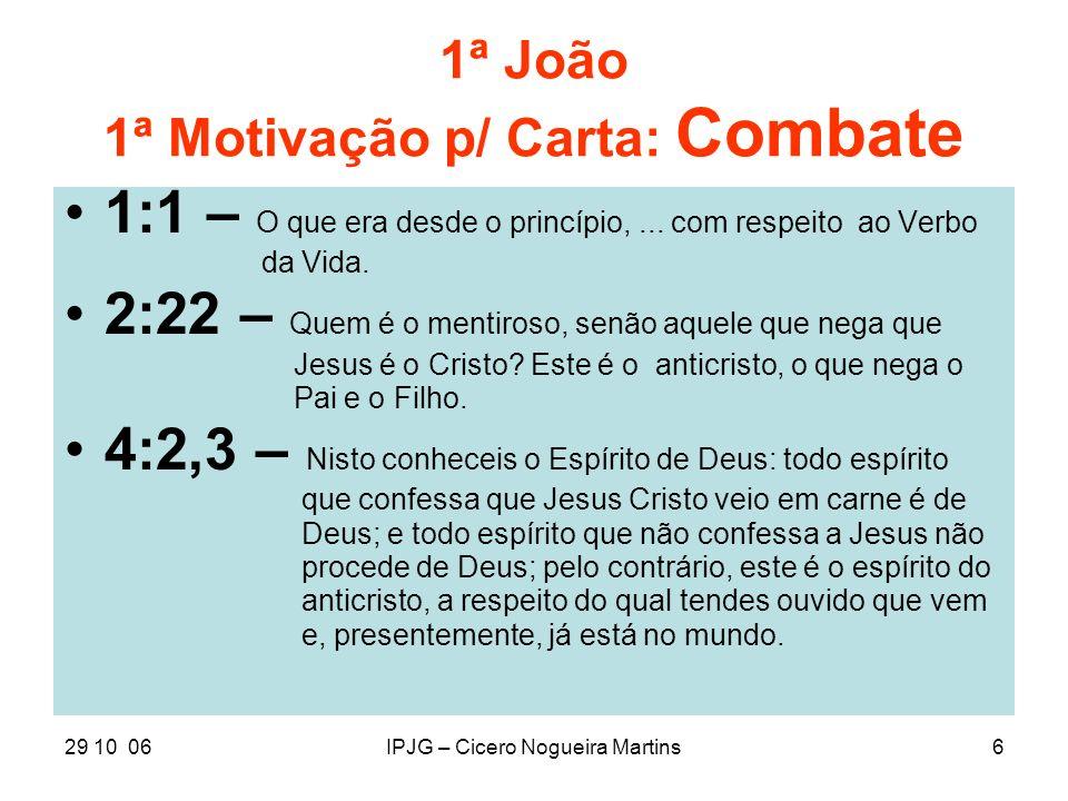 29 10 06IPJG – Cicero Nogueira Martins6 1ª João 1ª Motivação p/ Carta: Combate 1:1 – O que era desde o princípio,... com respeito ao Verbo da Vida. 2: