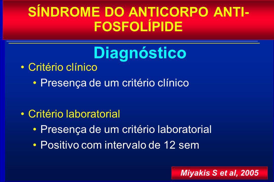 Critério clínico Presença de um critério clínico Critério laboratorial Presença de um critério laboratorial Positivo com intervalo de 12 sem SÍNDROME DO ANTICORPO ANTI- FOSFOLÍPIDE Diagnóstico Miyakis S et al, 2005
