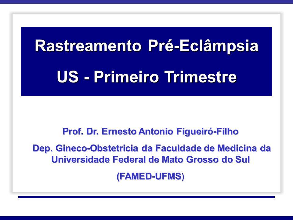 Rastreamento Pré-Eclâmpsia US - Primeiro Trimestre Prof. Dr. Ernesto Antonio Figueiró-Filho Dep. Gineco-Obstetricia da Faculdade de Medicina da Univer