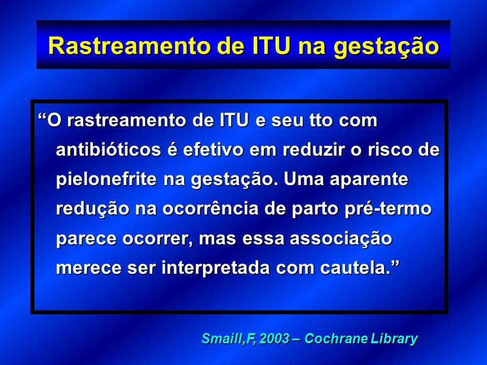 Rastreamento de ITU na gestação O rastreamento de ITU e seu tto com antibióticos é efetivo em reduzir o risco de pielonefrite na gestação. Uma aparent