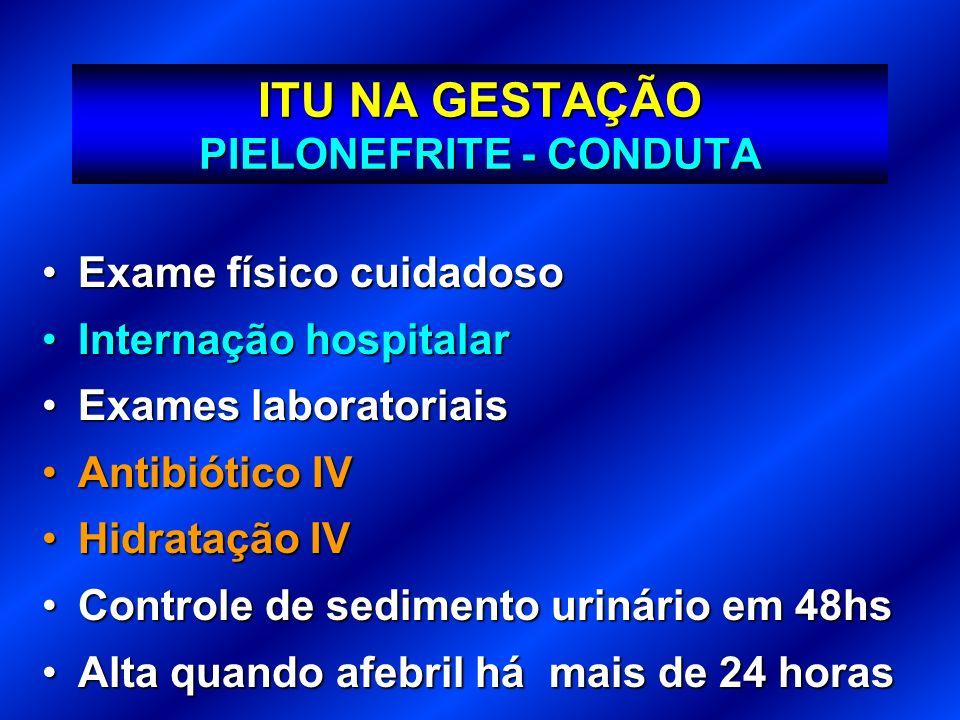 ITU NA GESTAÇÃO PIELONEFRITE - CONDUTA Exame físico cuidadosoExame físico cuidadoso Internação hospitalarInternação hospitalar Exames laboratoriaisExa