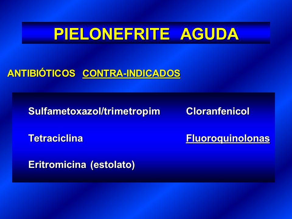 ANTIBIÓTICOS CONTRA-INDICADOS Sulfametoxazol/trimetropimCloranfenicol TetraciclinaFluoroquinolonas Eritromicina (estolato) PIELONEFRITE AGUDA