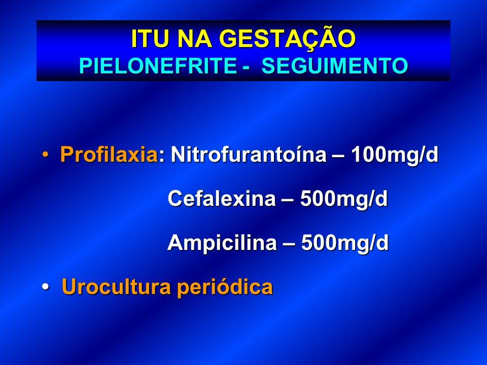 ITU NA GESTAÇÃO PIELONEFRITE - SEGUIMENTO Profilaxia: Nitrofurantoína – 100mg/dProfilaxia: Nitrofurantoína – 100mg/d Cefalexina – 500mg/d Cefalexina –