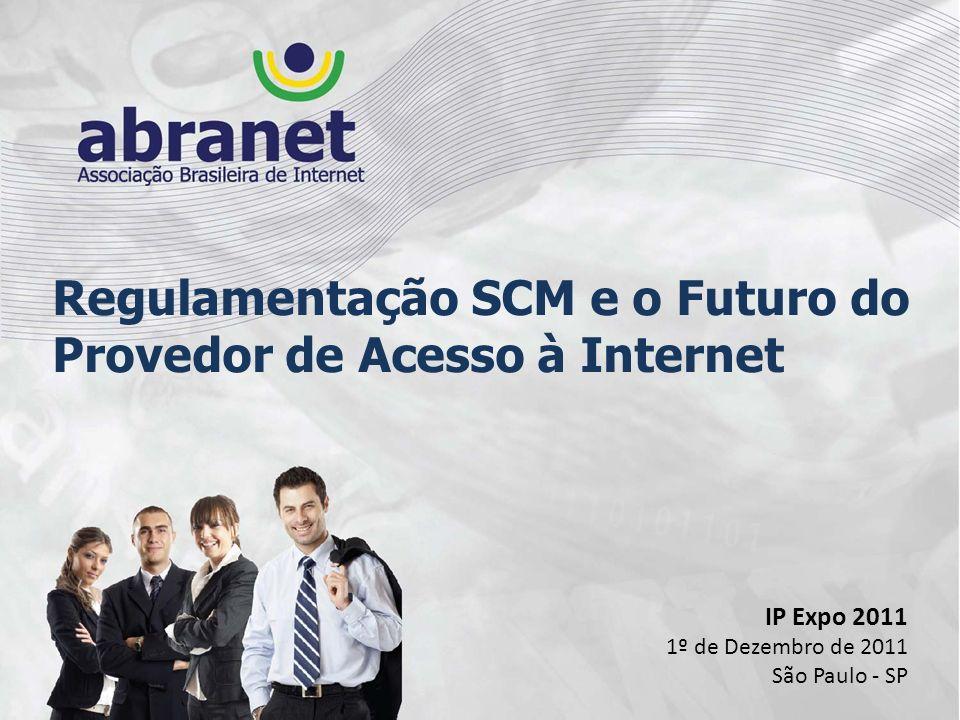 Regulamentação SCM e o Futuro do Provedor de Acesso à Internet IP Expo 2011 1º de Dezembro de 2011 São Paulo - SP