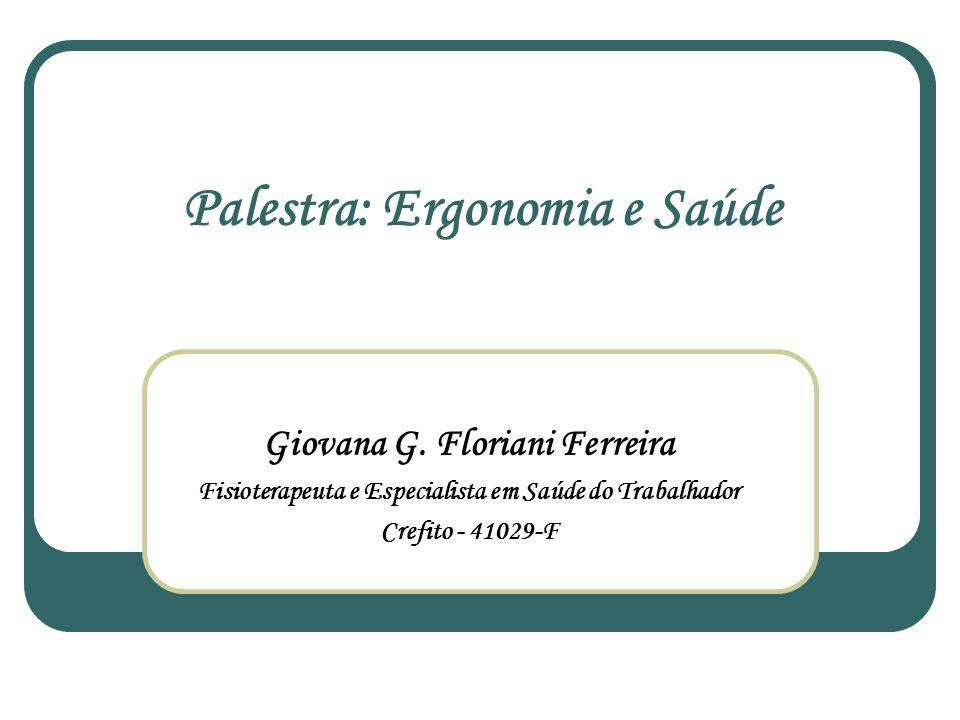 Palestra: Ergonomia e Saúde Giovana G. Floriani Ferreira Fisioterapeuta e Especialista em Saúde do Trabalhador Crefito - 41029-F