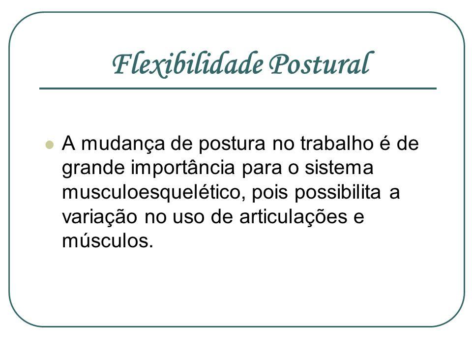Flexibilidade Postural A mudança de postura no trabalho é de grande importância para o sistema musculoesquelético, pois possibilita a variação no uso