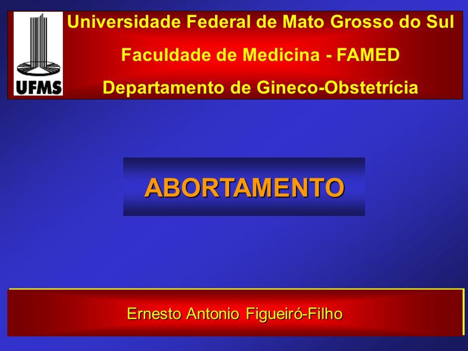 ABORTAMENTO Universidade Federal de Mato Grosso do Sul Faculdade de Medicina - FAMED Departamento de Gineco-Obstetrícia Ernesto Antonio Figueiró-Filho