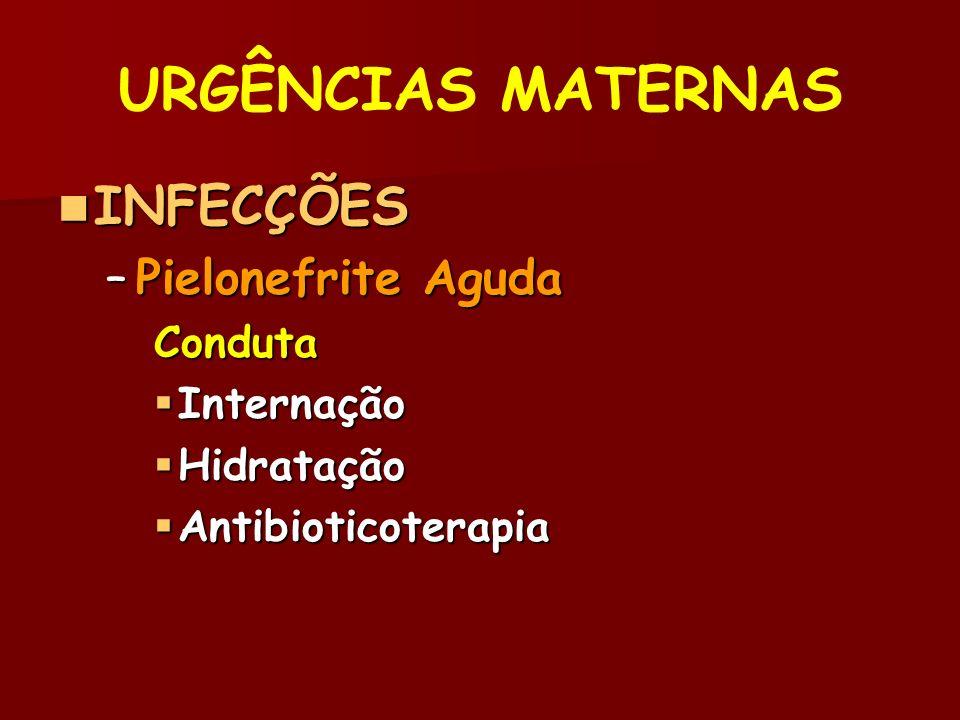 URGÊNCIAS MATERNAS INFECÇÕES INFECÇÕES –Pielonefrite Aguda Conduta Internação Internação Hidratação Hidratação Antibioticoterapia Antibioticoterapia