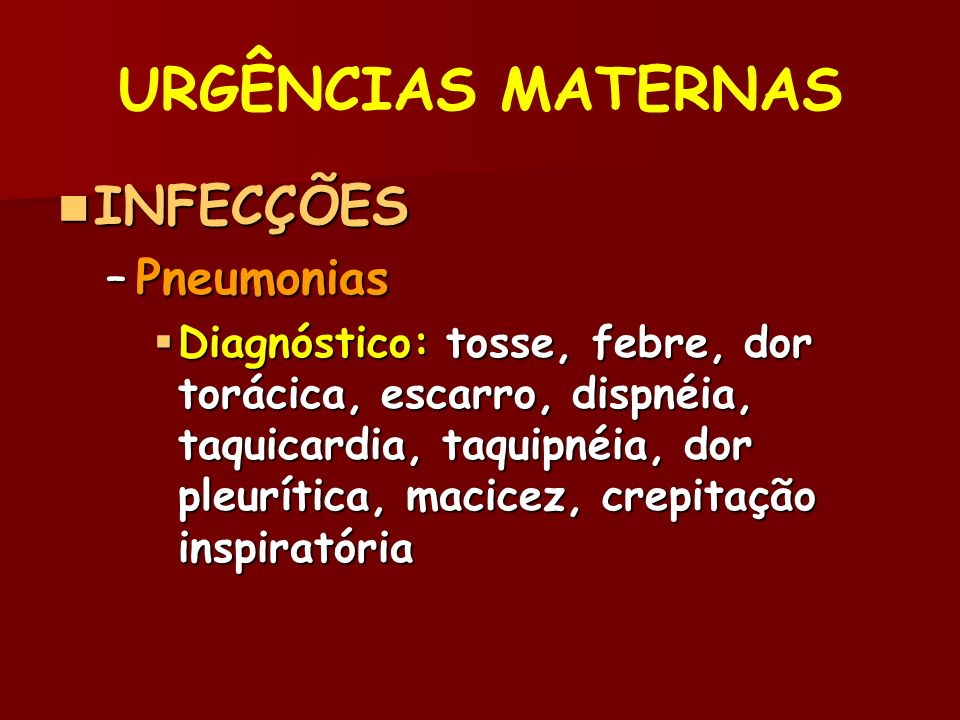 URGÊNCIAS MATERNAS INFECÇÕES INFECÇÕES –Pneumonias Diagnóstico: tosse, febre, dor torácica, escarro, dispnéia, taquicardia, taquipnéia, dor pleurítica, macicez, crepitação inspiratória Diagnóstico: tosse, febre, dor torácica, escarro, dispnéia, taquicardia, taquipnéia, dor pleurítica, macicez, crepitação inspiratória