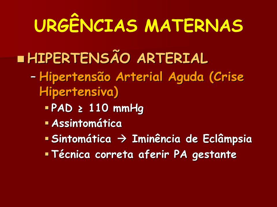 URGÊNCIAS MATERNAS HIPERTENSÃO ARTERIAL HIPERTENSÃO ARTERIAL –Hipertensão Arterial Aguda (Crise Hipertensiva) PAD 110 mmHg PAD 110 mmHg Assintomática Assintomática Sintomática Iminência de Eclâmpsia Sintomática Iminência de Eclâmpsia Técnica correta aferir PA gestante Técnica correta aferir PA gestante