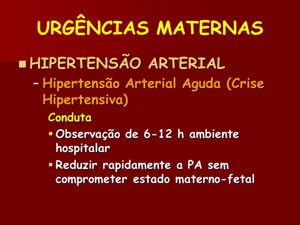 URGÊNCIAS MATERNAS HIPERTENSÃO ARTERIAL HIPERTENSÃO ARTERIAL –Hipertensão Arterial Aguda (Crise Hipertensiva) Conduta Observação de 6-12 h ambiente hospitalar Observação de 6-12 h ambiente hospitalar Reduzir rapidamente a PA sem comprometer estado materno-fetal Reduzir rapidamente a PA sem comprometer estado materno-fetal