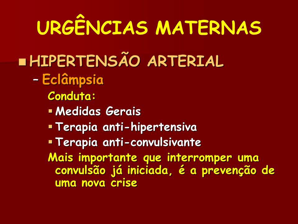 URGÊNCIAS MATERNAS HIPERTENSÃO ARTERIAL HIPERTENSÃO ARTERIAL –Eclâmpsia Conduta: Medidas Gerais Medidas Gerais Terapia anti-hipertensiva Terapia anti-hipertensiva Terapia anti-convulsivante Terapia anti-convulsivante Mais importante que interromper uma convulsão já iniciada, é a prevenção de uma nova crise