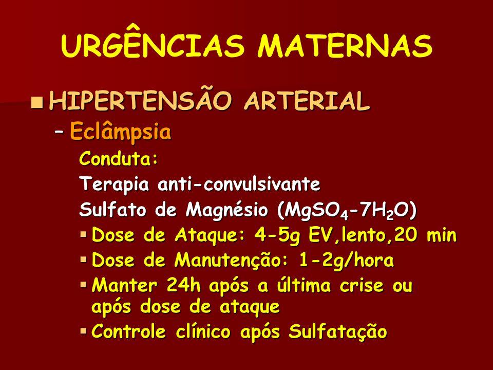 URGÊNCIAS MATERNAS HIPERTENSÃO ARTERIAL HIPERTENSÃO ARTERIAL –Eclâmpsia Conduta: Terapia anti-convulsivante Sulfato de Magnésio (MgSO 4 -7H 2 O) Dose de Ataque: 4-5g EV,lento,20 min Dose de Ataque: 4-5g EV,lento,20 min Dose de Manutenção: 1-2g/hora Dose de Manutenção: 1-2g/hora Manter 24h após a última crise ou após dose de ataque Manter 24h após a última crise ou após dose de ataque Controle clínico após Sulfatação Controle clínico após Sulfatação