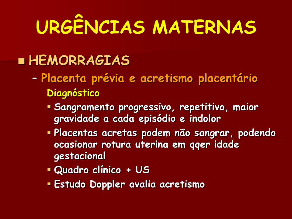 URGÊNCIAS MATERNAS HEMORRAGIAS HEMORRAGIAS –Placenta prévia e acretismo placentário Diagnóstico Sangramento progressivo, repetitivo, maior gravidade a cada episódio e indolor Sangramento progressivo, repetitivo, maior gravidade a cada episódio e indolor Placentas acretas podem não sangrar, podendo ocasionar rotura uterina em qqer idade gestacional Placentas acretas podem não sangrar, podendo ocasionar rotura uterina em qqer idade gestacional Quadro clínico + US Quadro clínico + US Estudo Doppler avalia acretismo Estudo Doppler avalia acretismo