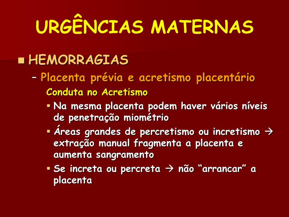 URGÊNCIAS MATERNAS HEMORRAGIAS HEMORRAGIAS –Placenta prévia e acretismo placentário Conduta no Acretismo Na mesma placenta podem haver vários níveis de penetração miométrio Na mesma placenta podem haver vários níveis de penetração miométrio Áreas grandes de percretismo ou incretismo extração manual fragmenta a placenta e aumenta sangramento Áreas grandes de percretismo ou incretismo extração manual fragmenta a placenta e aumenta sangramento Se increta ou percreta não arrancar a placenta Se increta ou percreta não arrancar a placenta