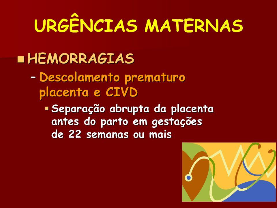 URGÊNCIAS MATERNAS HEMORRAGIAS HEMORRAGIAS –Descolamento prematuro placenta e CIVD Separação abrupta da placenta antes do parto em gestações de 22 semanas ou mais Separação abrupta da placenta antes do parto em gestações de 22 semanas ou mais