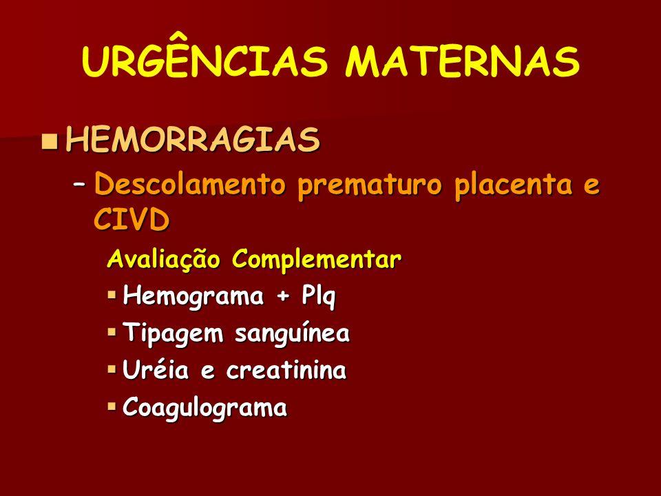 URGÊNCIAS MATERNAS HEMORRAGIAS HEMORRAGIAS –Descolamento prematuro placenta e CIVD Avaliação Complementar Hemograma + Plq Hemograma + Plq Tipagem sanguínea Tipagem sanguínea Uréia e creatinina Uréia e creatinina Coagulograma Coagulograma
