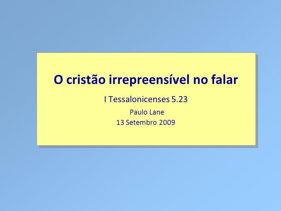 Classe Visão Bíblica IPJG - 2009 O cristão irrepreensível no falar I Tessalonicenses 5.23 Paulo Lane 13 Setembro 2009