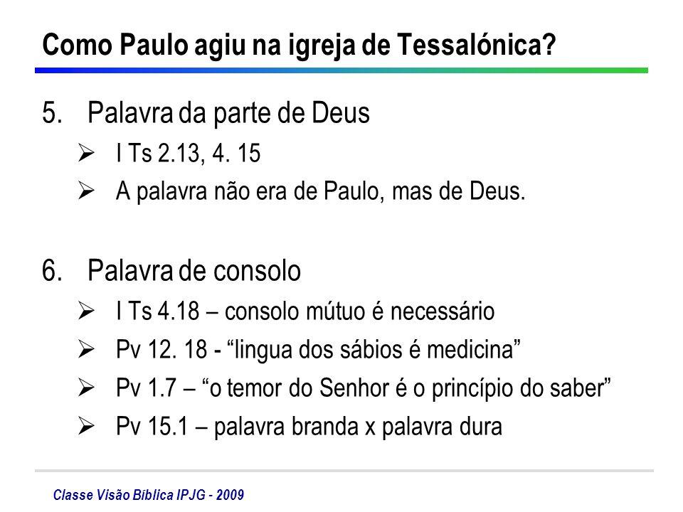 Classe Visão Bíblica IPJG - 2009 Como Paulo agiu na igreja de Tessalónica? 5.Palavra da parte de Deus I Ts 2.13, 4. 15 A palavra não era de Paulo, mas