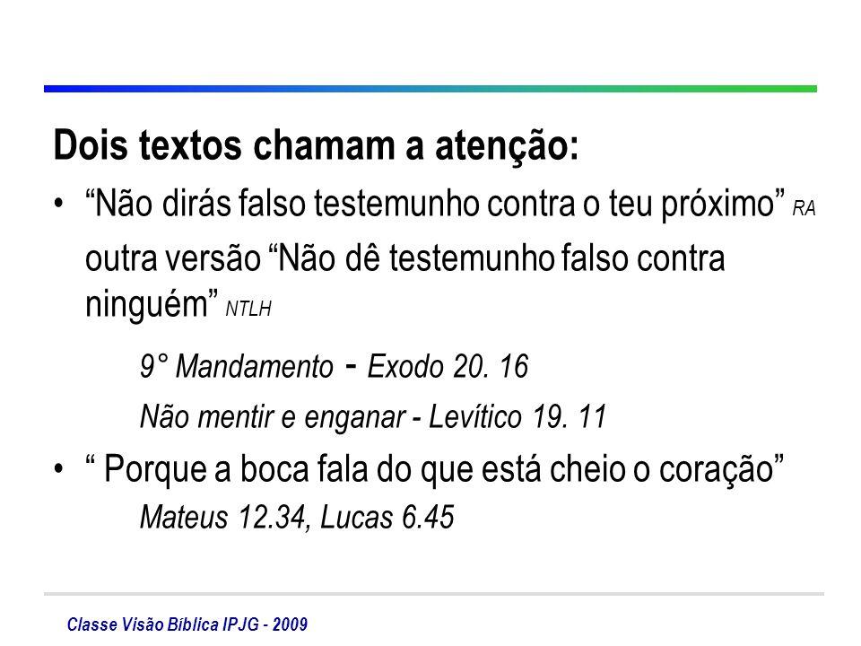 Classe Visão Bíblica IPJG - 2009 Dois textos chamam a atenção: Não dirás falso testemunho contra o teu próximo RA outra versão Não dê testemunho falso