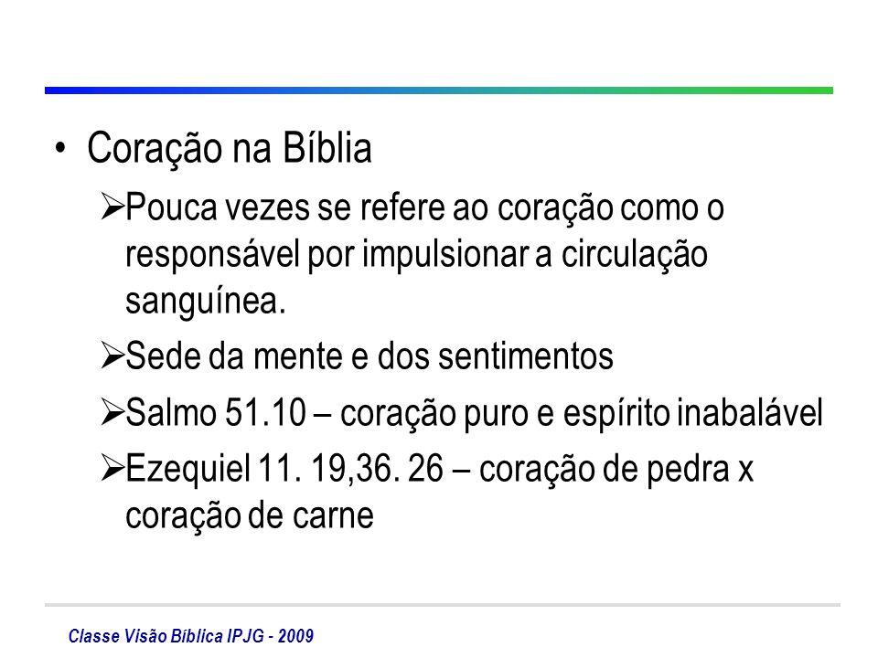 Classe Visão Bíblica IPJG - 2009 Coração na Bíblia Pouca vezes se refere ao coração como o responsável por impulsionar a circulação sanguínea. Sede da
