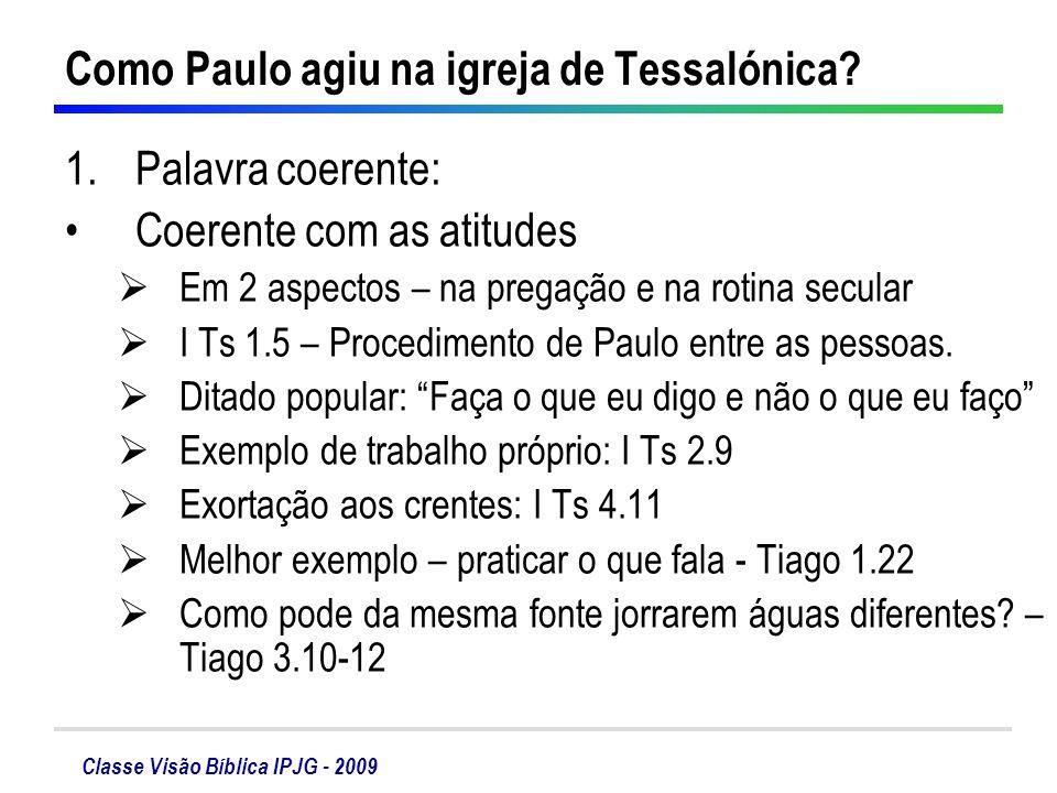 Classe Visão Bíblica IPJG - 2009 Como Paulo agiu na igreja de Tessalónica? 1.Palavra coerente: Coerente com as atitudes Em 2 aspectos – na pregação e