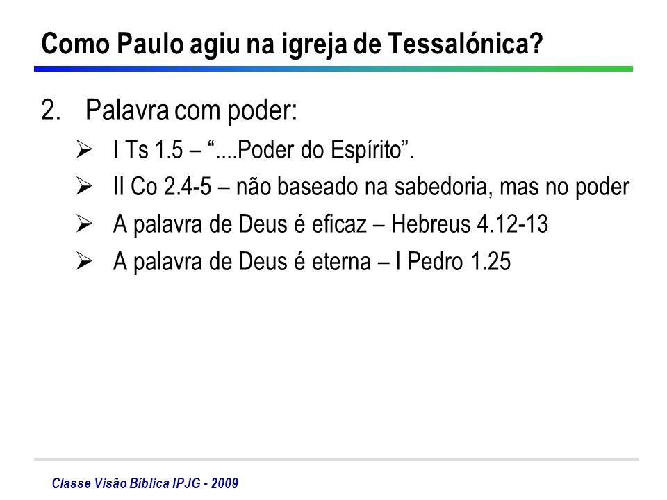 Classe Visão Bíblica IPJG - 2009 Como Paulo agiu na igreja de Tessalónica? 2.Palavra com poder: I Ts 1.5 –....Poder do Espírito. II Co 2.4-5 – não bas