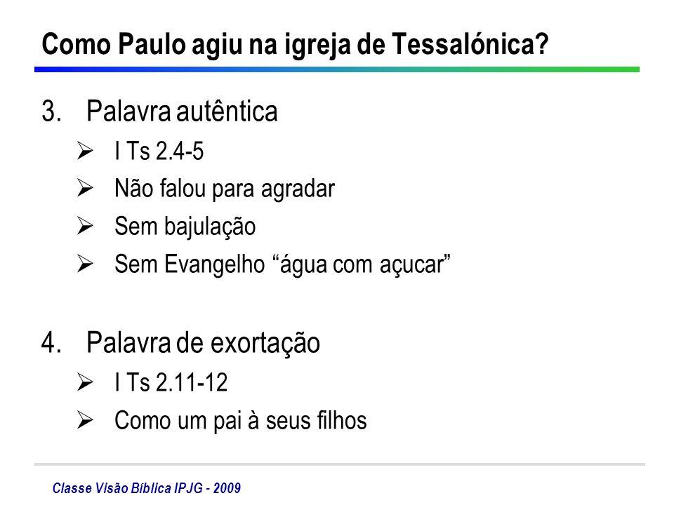 Classe Visão Bíblica IPJG - 2009 Como Paulo agiu na igreja de Tessalónica? 3.Palavra autêntica I Ts 2.4-5 Não falou para agradar Sem bajulação Sem Eva