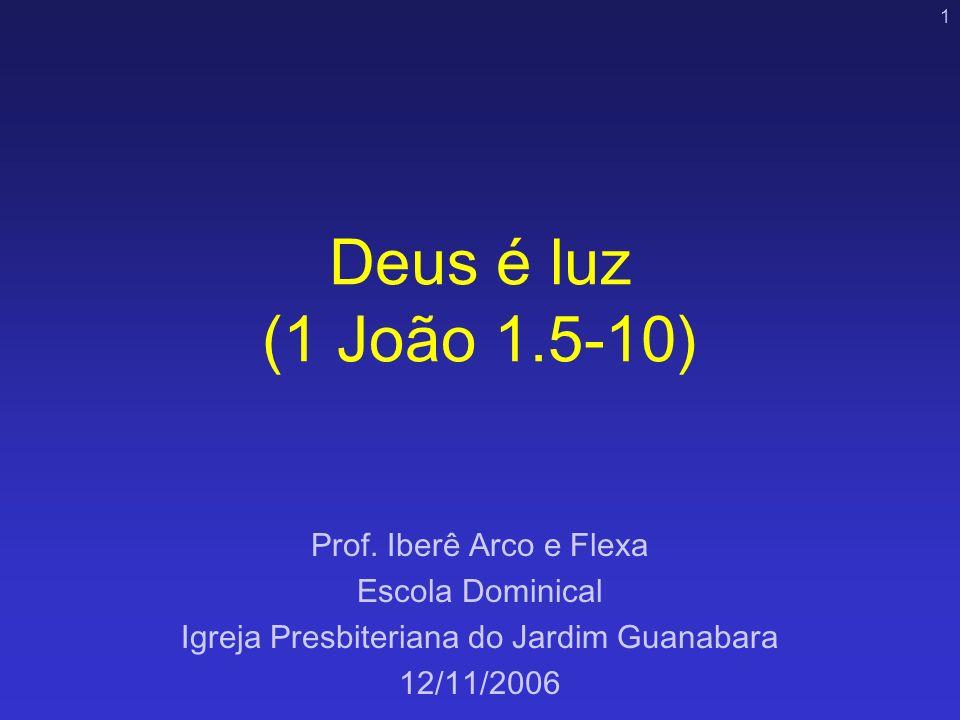 1 Deus é luz (1 João 1.5-10) Prof. Iberê Arco e Flexa Escola Dominical Igreja Presbiteriana do Jardim Guanabara 12/11/2006