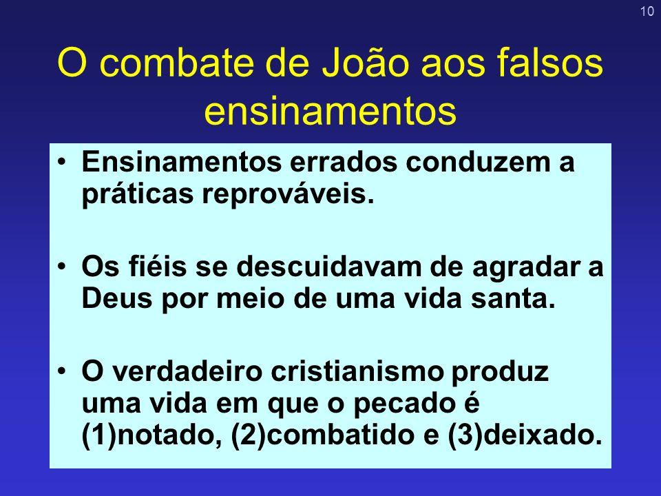 10 O combate de João aos falsos ensinamentos Ensinamentos errados conduzem a práticas reprováveis. Os fiéis se descuidavam de agradar a Deus por meio