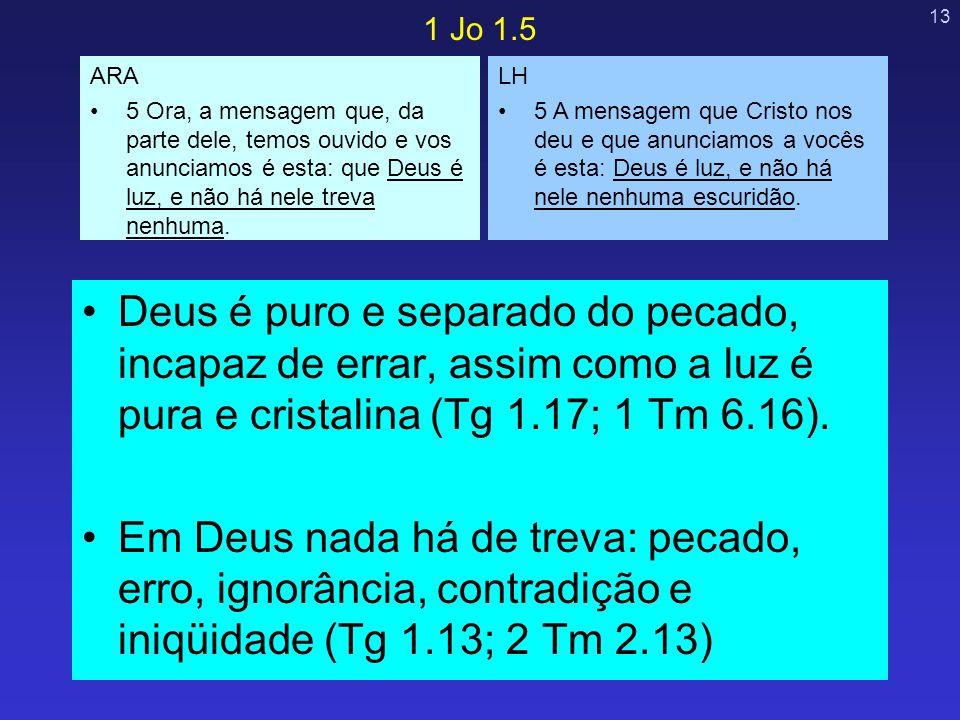 13 Deus é puro e separado do pecado, incapaz de errar, assim como a luz é pura e cristalina (Tg 1.17; 1 Tm 6.16). Em Deus nada há de treva: pecado, er