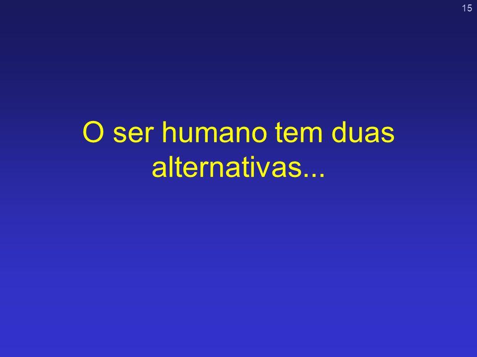15 O ser humano tem duas alternativas...