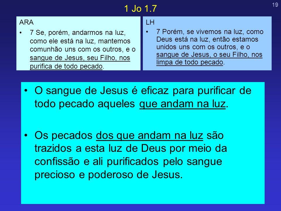19 O sangue de Jesus é eficaz para purificar de todo pecado aqueles que andam na luz. Os pecados dos que andam na luz são trazidos a esta luz de Deus
