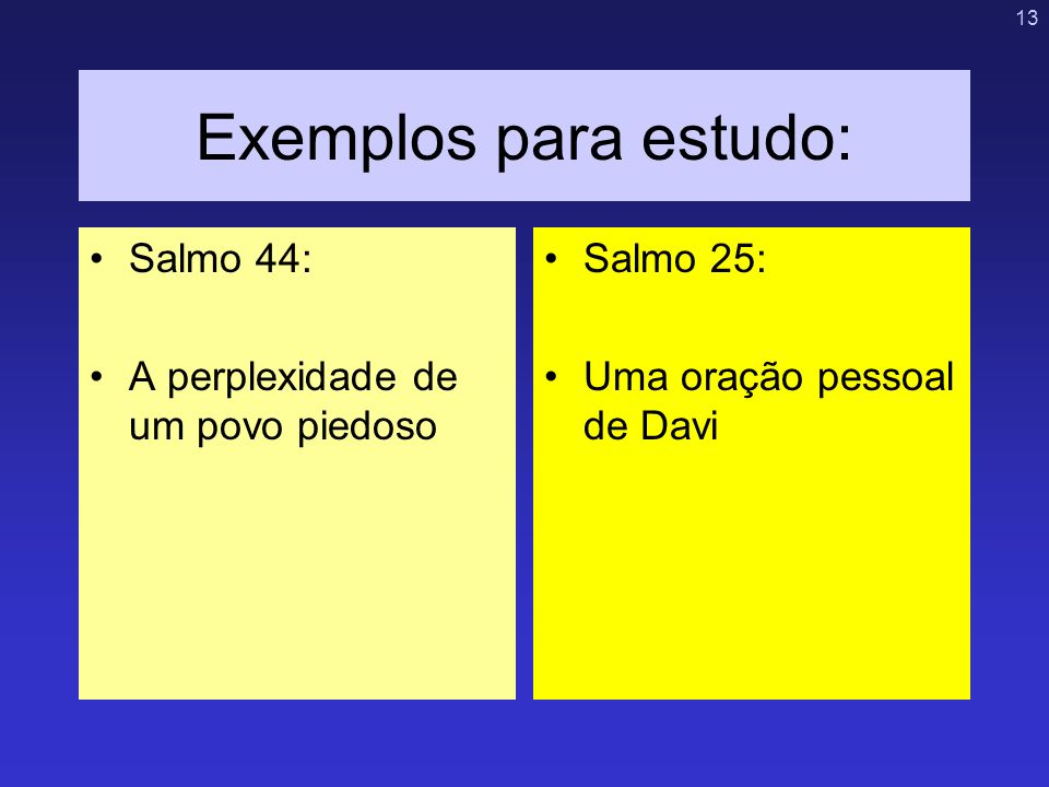13 Exemplos para estudo: Salmo 44: A perplexidade de um povo piedoso Salmo 25: Uma oração pessoal de Davi