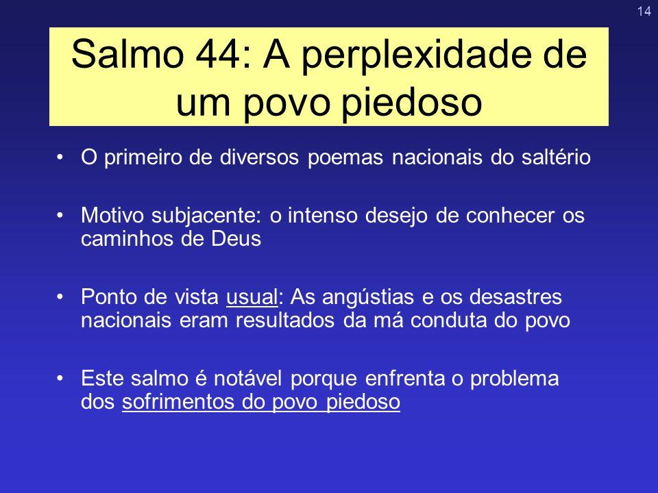 14 Salmo 44: A perplexidade de um povo piedoso O primeiro de diversos poemas nacionais do saltério Motivo subjacente: o intenso desejo de conhecer os