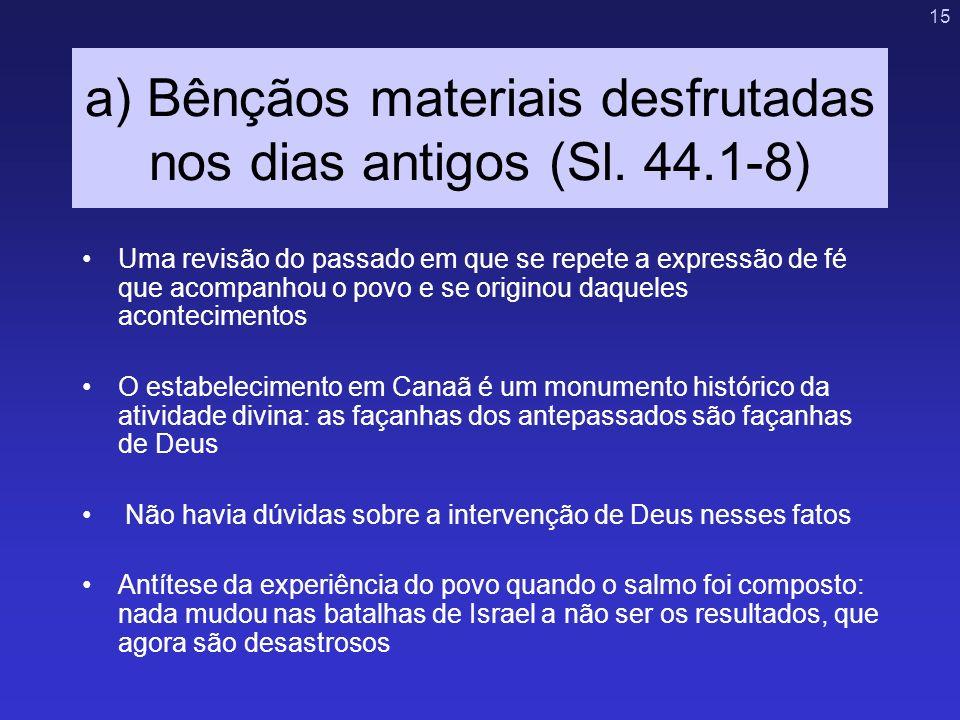 15 a) Bênçãos materiais desfrutadas nos dias antigos (Sl. 44.1-8) Uma revisão do passado em que se repete a expressão de fé que acompanhou o povo e se