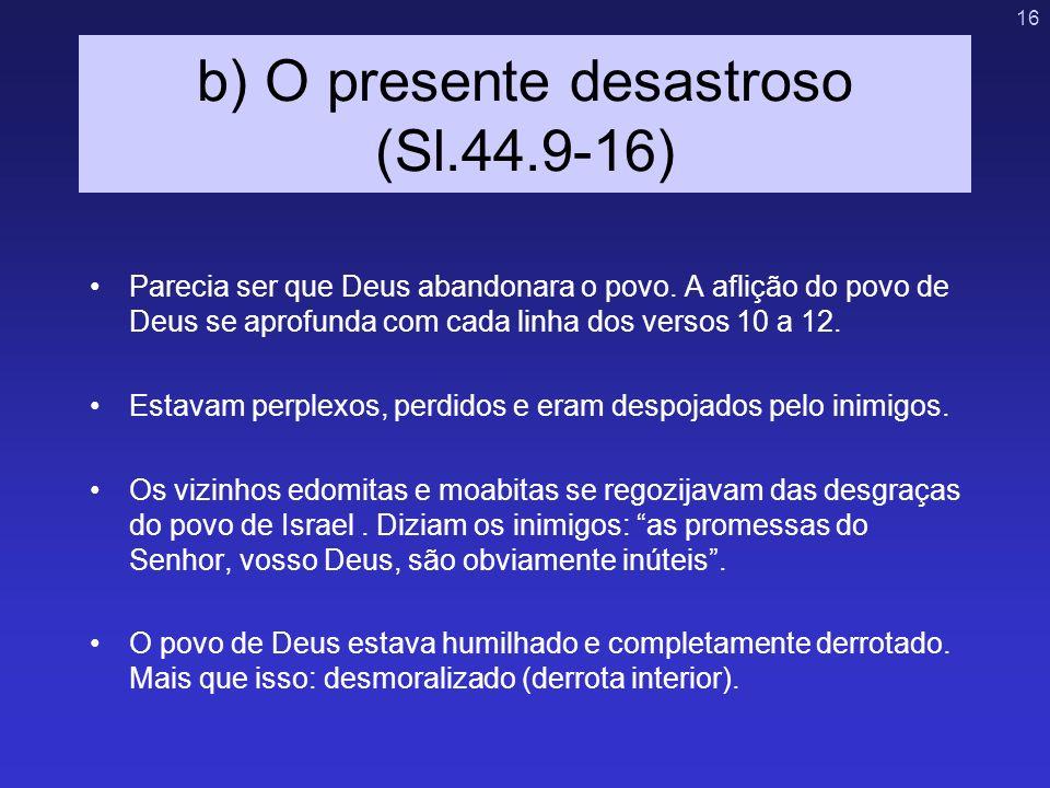 16 b) O presente desastroso (Sl.44.9-16) Parecia ser que Deus abandonara o povo. A aflição do povo de Deus se aprofunda com cada linha dos versos 10 a