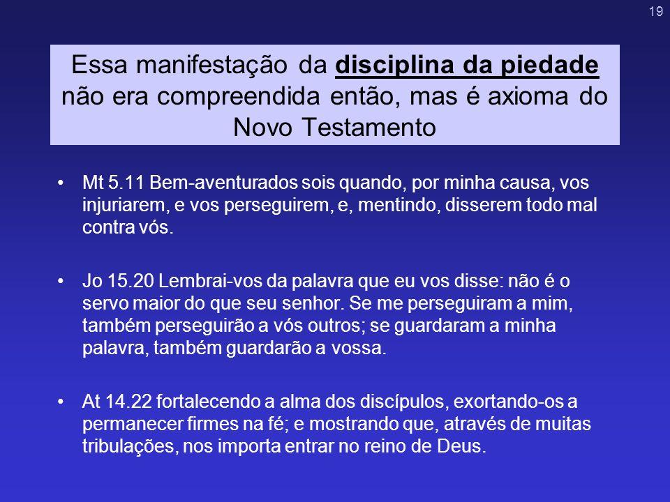 19 Essa manifestação da disciplina da piedade não era compreendida então, mas é axioma do Novo Testamento Mt 5.11 Bem-aventurados sois quando, por min