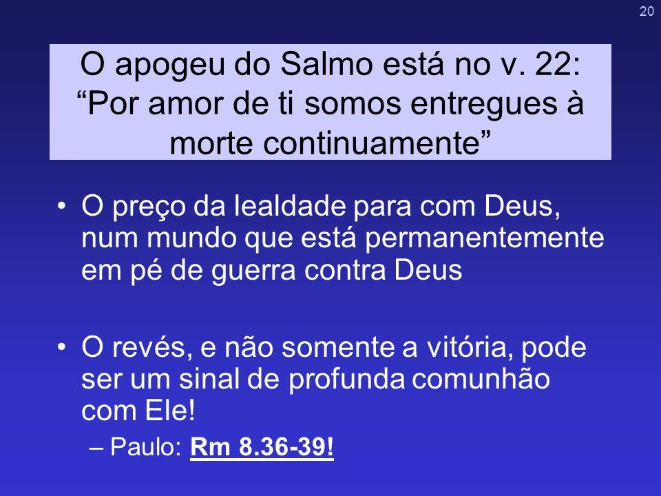 20 O apogeu do Salmo está no v. 22: Por amor de ti somos entregues à morte continuamente O preço da lealdade para com Deus, num mundo que está permane