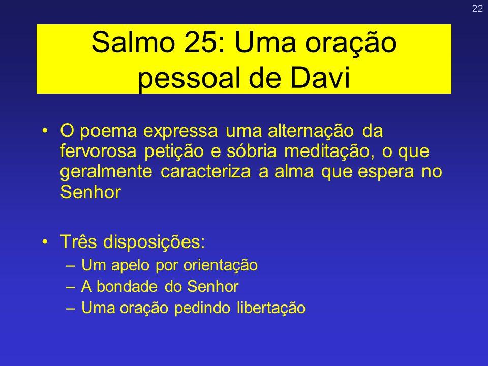 22 Salmo 25: Uma oração pessoal de Davi O poema expressa uma alternação da fervorosa petição e sóbria meditação, o que geralmente caracteriza a alma q